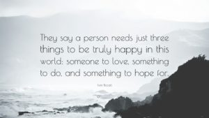 They say a person needs just three things to be truly happy in this world: someone to love, something to do, and something to hope for