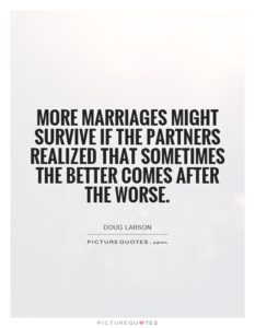 more marriages might survive if the partners realized that sometimes the better comes after the worse