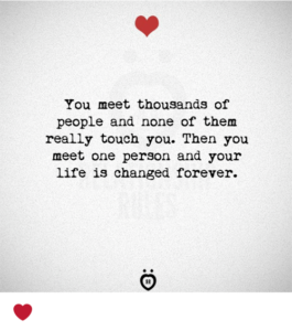 you meet thousands of people and none of them really touch you